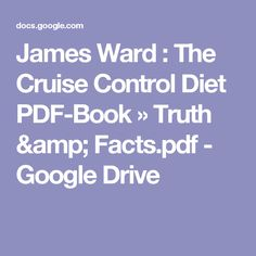 James Ward : The Cruise Control Diet PDF-Book » Truth & Facts.pdf - Google Drive