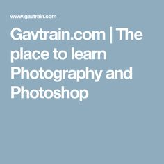 Gavtrain.com   The place to learn Photography and Photoshop