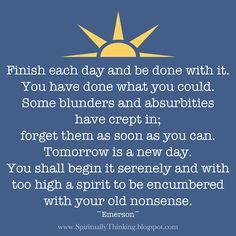 """""""Finish each day and be done with it. You have done what you could. Some blunders and absurbities have crept in; forget them as soon as you can. Tomorrow is a new day. You shall begin it serenly and with too high a spirit to be encumbered with your old nonsense.""""   ~Emerson~"""