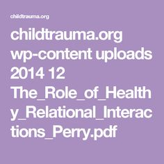 childtrauma.org wp-content uploads 2014 12 The_Role_of_Healthy_Relational_Interactions_Perry.pdf
