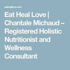 Eat Heal Love | Chantale Michaud – Registered Holistic Nutritionist and Wellness Consultant