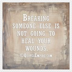 Breaking someone else is not going to heal your wounds.