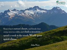 """Keep close to nature's heart... and break clear away, once in a while, and climb a mountain or spend a week in the woods. Wash your spirit clean."" John Muir"