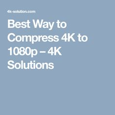 Best Way to Compress 4K to 1080p – 4K Solutions