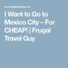 I Want to Go to Mexico City – For CHEAP! | Frugal Travel Guy