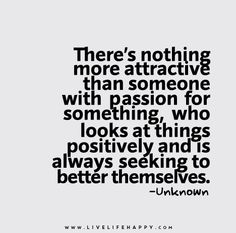 There's nothing more attractive than someone with passion for something, who looks at things positively and is always seeking to better themselves.