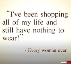 I've been shopping all of my life and still have nothing to wear! - Every woman ever Quotes To Live By, Me Quotes, Funny Quotes, Shopping Quotes, Shopping Shopping, Fashion Quotes, Still Have, Powerful Women, Powerful Quotes