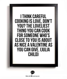 I think careful cooking is love, don't you? The loveliest thing you can cook for someone who's close to you is about as nice a valentine as you can give. (Julia Child)