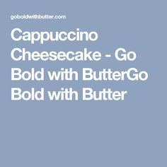 Cappuccino Cheesecake - Go Bold with ButterGo Bold with Butter