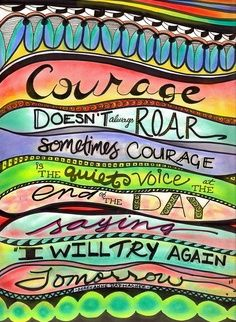 """Courage~I have seen people who have accepted """"Cancer"""" for instance with great Courage who  fought on a beautiful fight often overcoming a near fatal disease process..thats just what we all do in AA/NA..I am Lucky to sit in rooms with so many who persevere..Love you all~"""