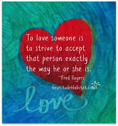 Non-judgemental acceptance is an expression of love. Visit us at: www.GratitudeHabitat.com #Fred-Rogers-quote #love