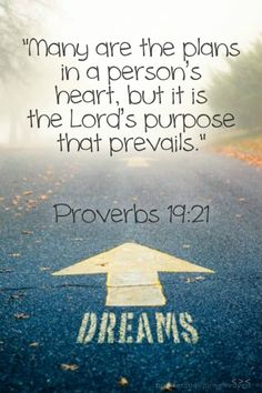 Verse of the Day: Proverbs 19:21 Christian Friends, We all have our hopes and dreams and at the start of a new year a lot of us think about how we can put our plans into action. When we plan, we should always seek God's word and pray for the Spirit's guidance, then we will be sure our plans coincide with God's plans, and then we will see our plans succeed.