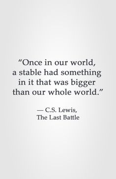 """""""Once in our world,  a stable had something  in it that was bigger  than our whole world.""""  ― C.S. Lewis,  The Last Battle"""