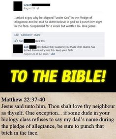 Atheism, Religion, God is Imaginary, The Bible, Bible Verse, Matthew, Faith, Jesus, Cherry Picking. ...TO THE BIBLE!  Jesus said unto him, thou shalt love thy neighbour as thyself. One exception... if some dude in your biology class refuses to say my dad's name during the pledge of allegiance, be sure to punch that bitch in the face.