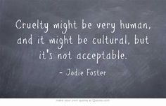 Cruelty might be very human, and it might be cultural, but it's not acceptable….ever.