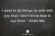 "I want to do things so wild with you that I don't know how to say them.""  Anaïs Nin"