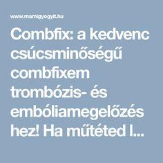 Combfix: a kedvenc csúcsminőségű combfixem trombózis- és embóliamegelőzéshez! Ha műtéted lesz, vagy császármetszésed, vagy szülni fogsz, szerezz be egyet, mert ezekben az esetekben ki vagy téve trombózis veszélyének, és állami kórházban nem fogsz kapni semmilyen trombózismegelőző combfixet az ellátás részeként!- LIPOTHROMBO TROMBÓZIS- ÉS EMBÓLIAMEGELŐZŐ KOMPRESSZIÓS HARISNYA (COMBFIX) - MAMI GYÓGYÍT- Gyermekbetegségekről, kismama betegségekről hitelesen. Baba webáruház, kismama webáruház.