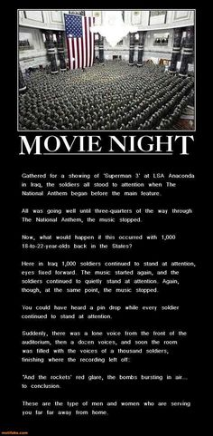 Exhibit A. So, this was posted by Motifake, and labeled as a DEmotivational poster. I don't get it. Also, this sounds like a typical urban legend, but according to truthorfiction.com, it actually happened. However, this isn't a photo of that particular movie night in Iraq. They're in some grand hall (?) and every soldier is wearing his hat indoors. As a U.S. Army veteran, I know that hats are normally taken off indoors. This picture was taken at some ceremonial occasion. (Are there even…