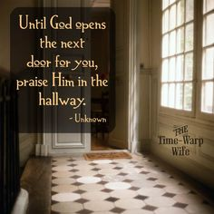 Until God opens the next door for you, praise Him in the hallway. ~ Unknown