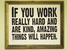 If you work really hard and are kind, amazing things will happen.