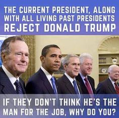The current president, along with all living past presidents reject Donald Trump. If they don't think he's the man for the job, why do you?