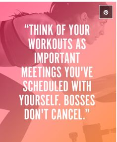 """Think of your workouts as important meetings you've scheduled with yourself. Bosses don't cancel."""