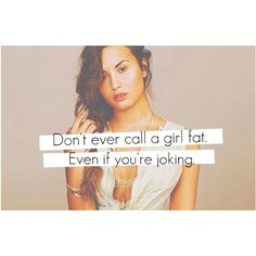 Seriously...we take that sooo personally..even the super skinny girls worry about being called fat. DON'T DO IT! EVERRRRR