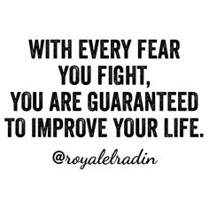 WITH EVERY FEAR YOU FIGHT, YOU ARE GUARANTEED  TO IMPROVE YOUR LIFE.