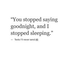 You stopped saying goodnight, and I stopped sleeping