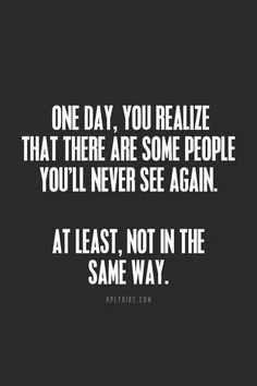 One day, you'll realize that there is some people you'll never see again. At least, not in the same way.