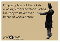 funny ecards pretty tired lemonade stands never heard of vodka before Quotes To Live By, Me Quotes, Funny Quotes, Silly Memes, Belly Laughs, It Goes On, I Love To Laugh, E Cards, Someecards
