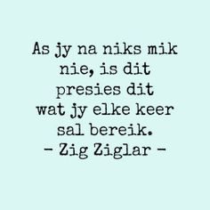 As jy na niks mik nie, is dit presies dit wat jy elke keer sal bereik - Zig Ziglar- Strong Quotes, Wise Quotes, Qoutes, Funny Quotes, Inspirational Quotes, Positive Quotes, Afrikaanse Quotes, More Than Words, Life Lessons