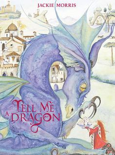 Tell Me a Dragon by Jackie Morris. London : Frances Lincoln Children's, 2009.