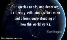 """""""Our Species needs, and deserves, a citizenry with minds wide awake and a basic understanding of the world works."""" - Carl Sagan .......... """"Access to water is not your right. Believing you have a right to water – is an extreme belief. Water is a raw material and a """"foodstuff"""" that should be privatized and commercialized."""" - BIG GREEDY CORPORATION 'Nestles' CEO .... OY VEY ! ;-)"""