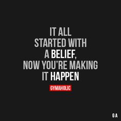 It All Started With A BeliefNow you're making it happen.http://www.gymaholic.co