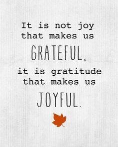 It's not Joy that makes us Grateful. It's Gratitude that makes us Joyful...