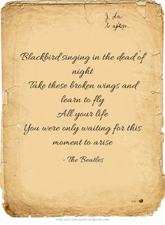 Blackbird singing in the dead of night Take these broken wings and learn to fly All your life You were only waiting for this moment to arise