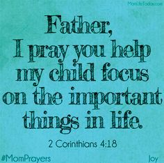Father, I pray you help my child focus on the important things in life. 2 Corninthians 4:18