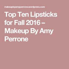 Top Ten Lipsticks for Fall 2016 – Makeup By Amy Perrone