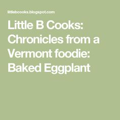Little B Cooks:  Chronicles from a Vermont foodie: Baked Eggplant