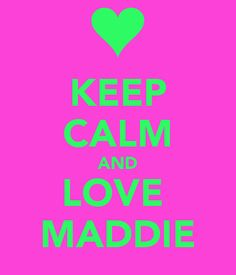 Keep Calm and Love Maddie