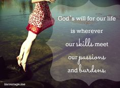 God's will for our life is wherever our skills meet our passions and burdens.