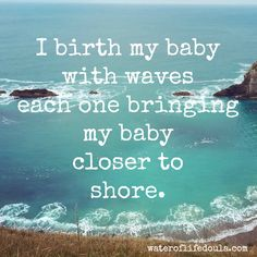 I birth my baby with waves, each one bringing my baby closer to shore. #wateroflifedoula #brth #affirmation