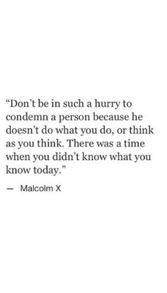 don't be in such a hurry to condemn a person because he doesn't do what you do, or think as you think. there was a time when you didn't know what you know today.