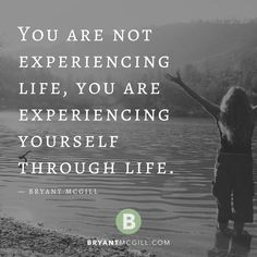 You are not experiencing life, you are experiencing yourself through life. — Bryant McGill