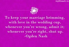 To keep your marriage brimming, with love in the wedding cup, whenever you're wrong, admit it; whenever you're right shut up - Ogden Nash #romantic #quote http://myshaadi.in?utm_source=pinterest_medium=website_campaign=pin