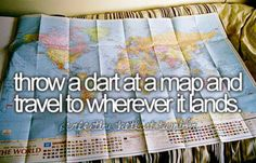 throw a dart at a map and travel to wherever it lands.  I use to do this, the throwing the darts part :)