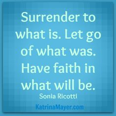 Surrender to what is. Let go of what was. Have faith in what will be. Sonia Ricotti