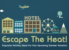 Escape the heat! Exquisite Holiday Ideas for your upcoming summer vacation