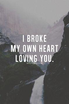 I broke my own heart loving you.
